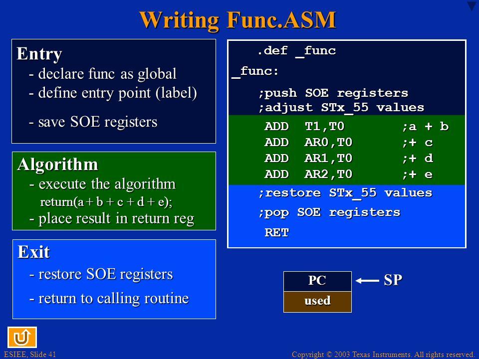 ESIEE, Slide 41 Copyright © 2003 Texas Instruments. All rights reserved. Writing Func.ASM.def _func.def _func_func: ADD T1,T0 ;a + b ADD AR0,T0 ;+ c A