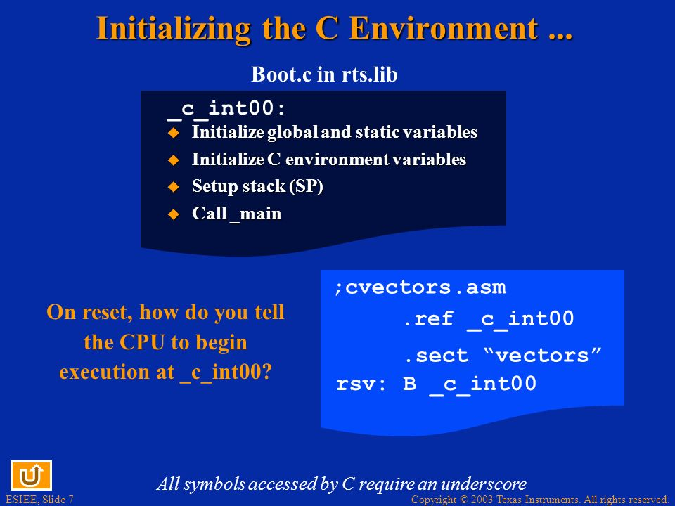 ESIEE, Slide 7 Copyright © 2003 Texas Instruments. All rights reserved. Initializing the C Environment... Boot.c in rts.lib _c_int00: Initialize globa