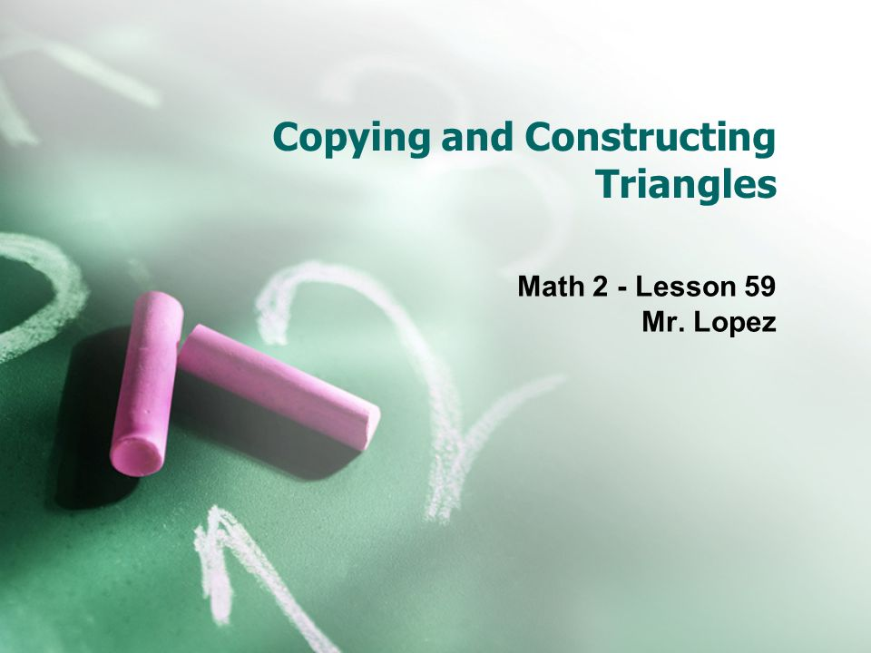 Copying and Constructing Triangles Math 2 - Lesson 59 Mr. Lopez