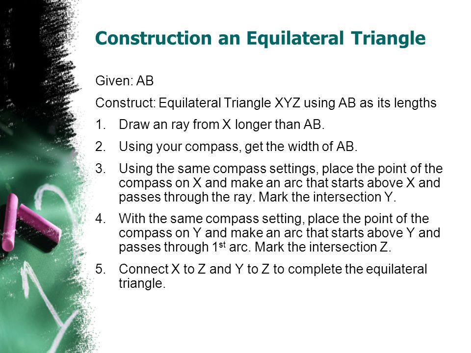 Construction an Equilateral Triangle Given: AB Construct: Equilateral Triangle XYZ using AB as its lengths 1.Draw an ray from X longer than AB.