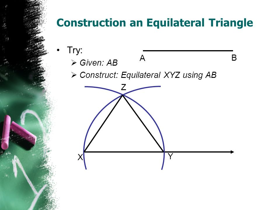 Construction an Equilateral Triangle Try: Given: AB Construct: Equilateral XYZ using AB A B X Y Z