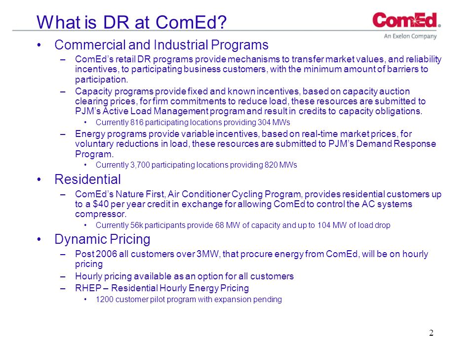 2 What is DR at ComEd? Commercial and Industrial Programs –ComEds retail DR programs provide mechanisms to transfer market values, and reliability inc