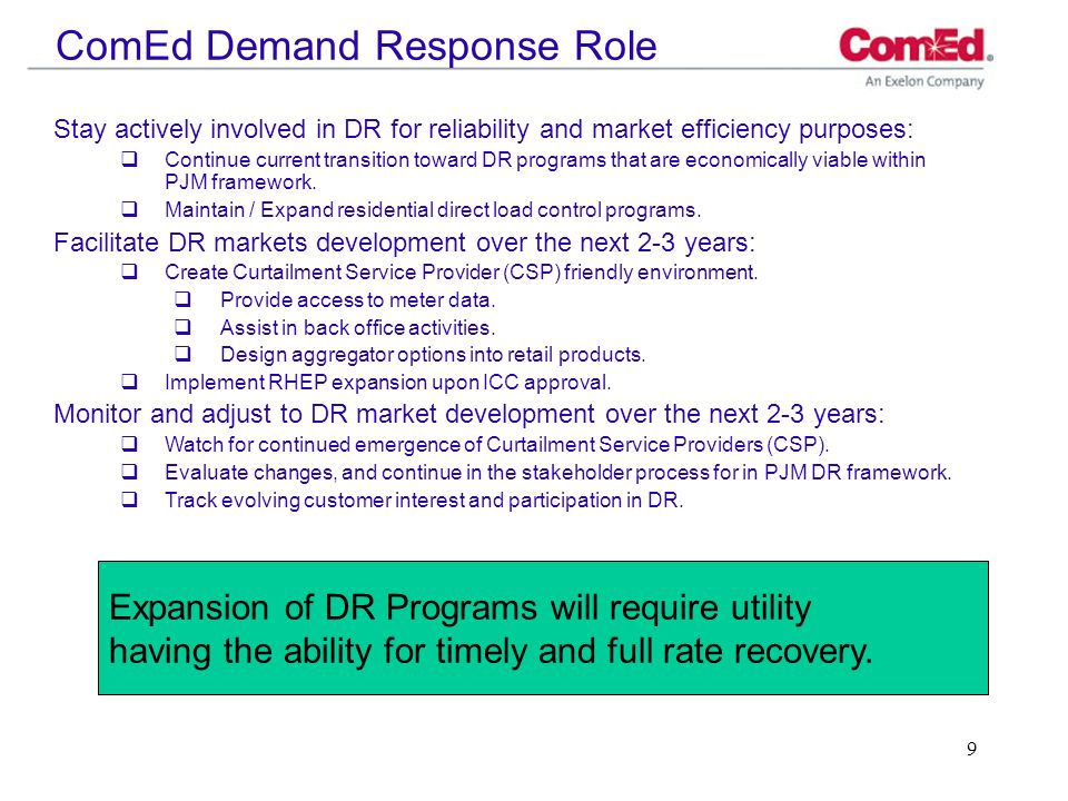 9 ComEd Demand Response Role Stay actively involved in DR for reliability and market efficiency purposes: Continue current transition toward DR progra