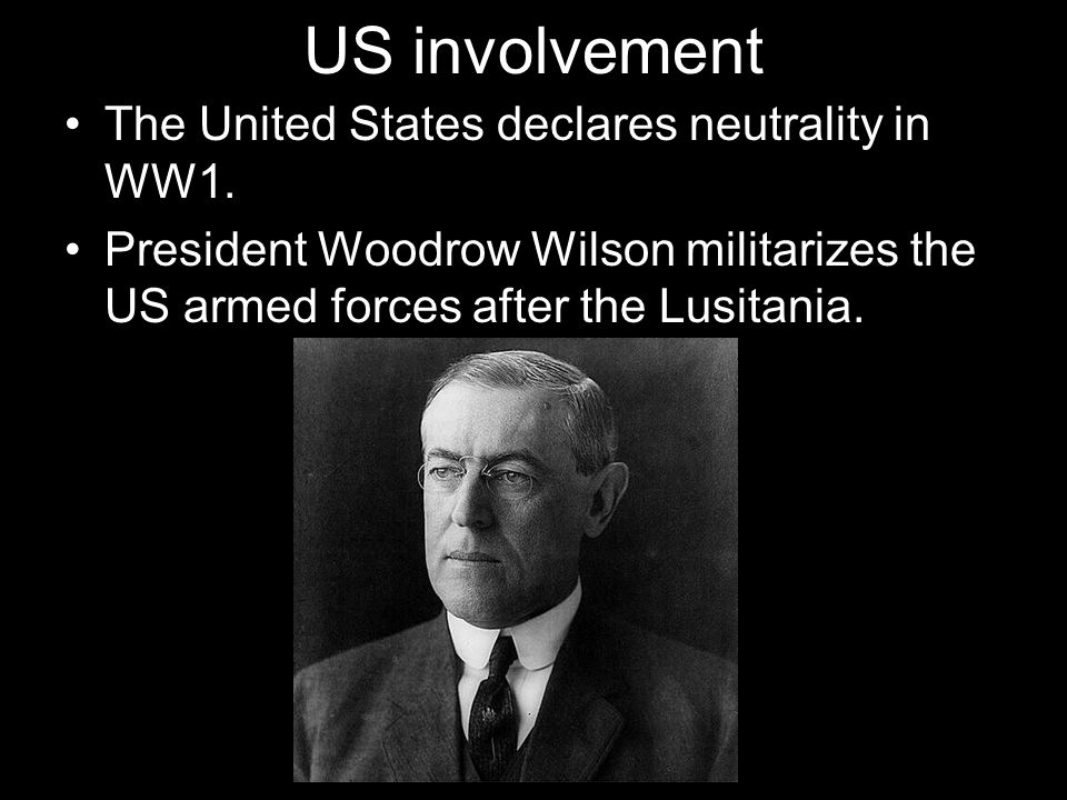 US involvement The United States declares neutrality in WW1. President Woodrow Wilson militarizes the US armed forces after the Lusitania.