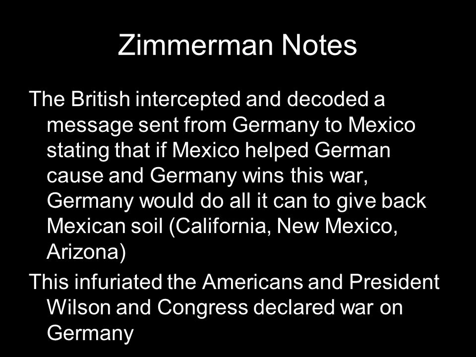 Zimmerman Notes The British intercepted and decoded a message sent from Germany to Mexico stating that if Mexico helped German cause and Germany wins