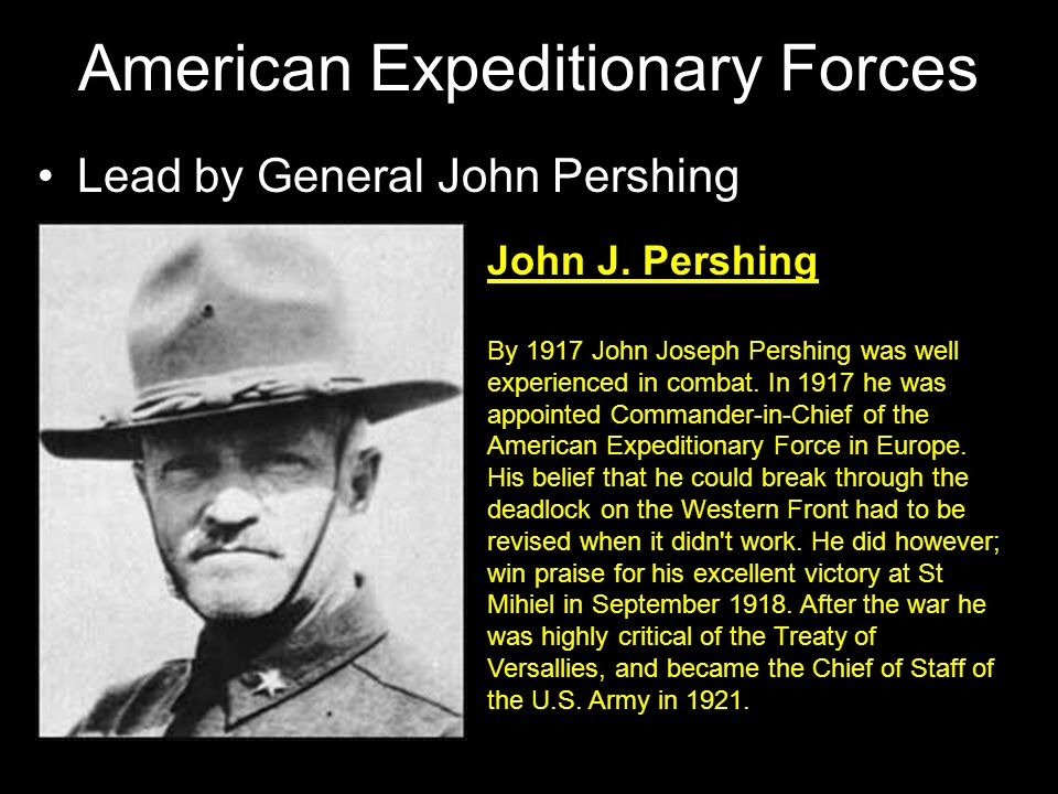 American Expeditionary Forces Lead by General John Pershing John J. Pershing By 1917 John Joseph Pershing was well experienced in combat. In 1917 he w