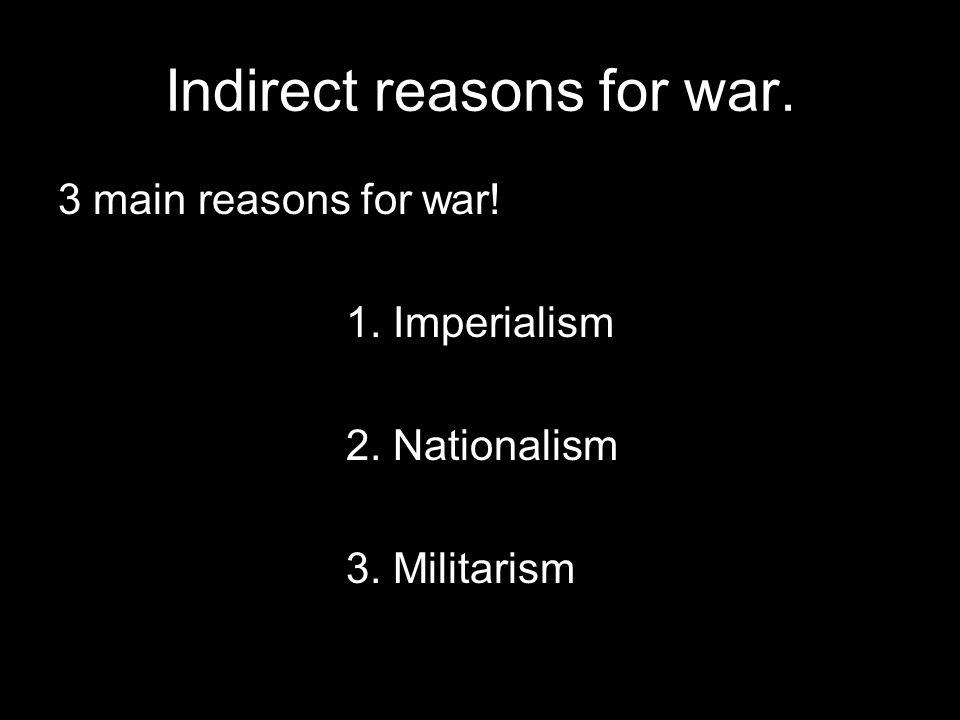 Indirect reasons for war. 3 main reasons for war! 1. Imperialism 2. Nationalism 3. Militarism