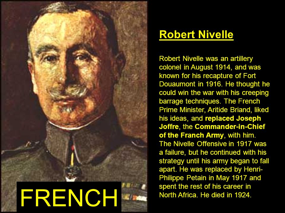 Robert Nivelle Robert Nivelle was an artillery colonel in August 1914, and was known for his recapture of Fort Douaumont in 1916. He thought he could