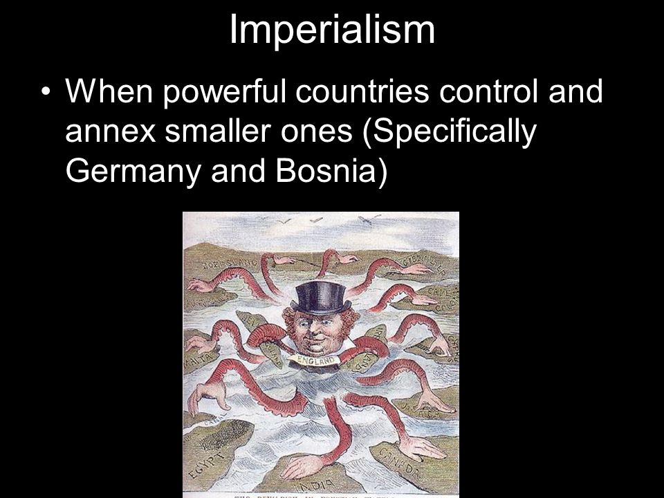 Imperialism When powerful countries control and annex smaller ones (Specifically Germany and Bosnia)