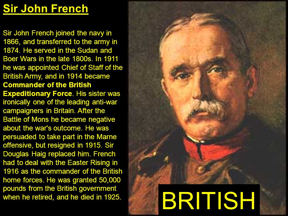 Sir John French Sir John French joined the navy in 1866, and transferred to the army in 1874. He served in the Sudan and Boer Wars in the late 1800s.