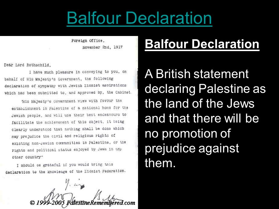 Balfour Declaration A British statement declaring Palestine as the land of the Jews and that there will be no promotion of prejudice against them.