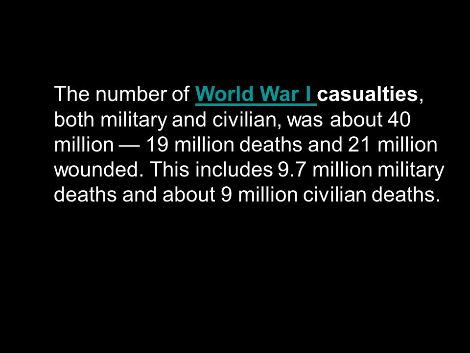 The number of World War I casualties, both military and civilian, was about 40 million 19 million deaths and 21 million wounded. This includes 9.7 mil