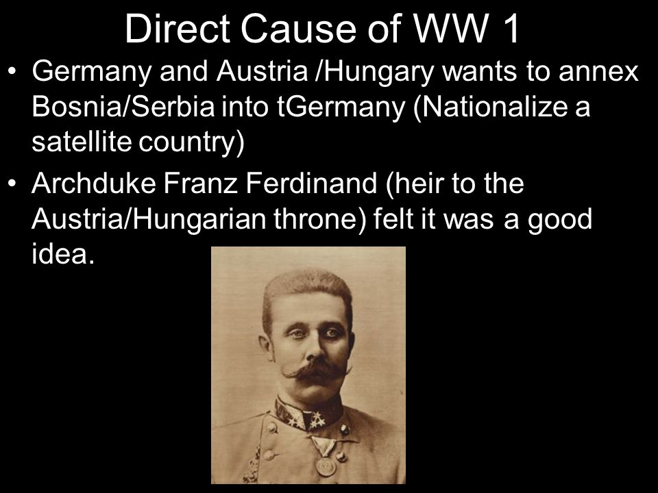 Direct Cause of WW 1 Germany and Austria /Hungary wants to annex Bosnia/Serbia into tGermany (Nationalize a satellite country) Archduke Franz Ferdinan