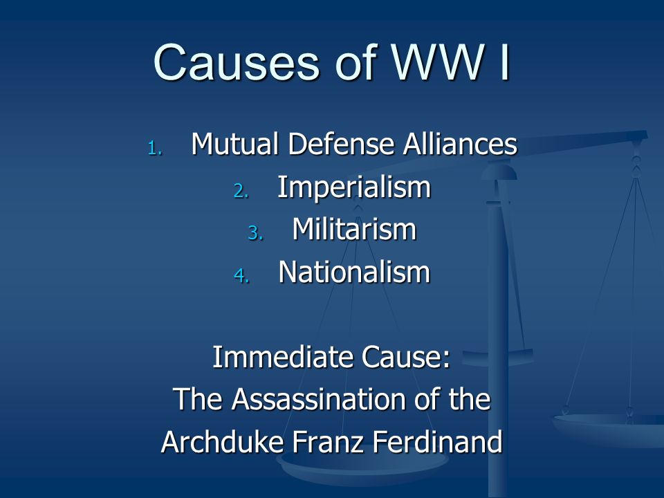 Causes of WW I 1. Mutual Defense Alliances 2. Imperialism 3. Militarism 4. Nationalism Immediate Cause: The Assassination of the Archduke Franz Ferdin