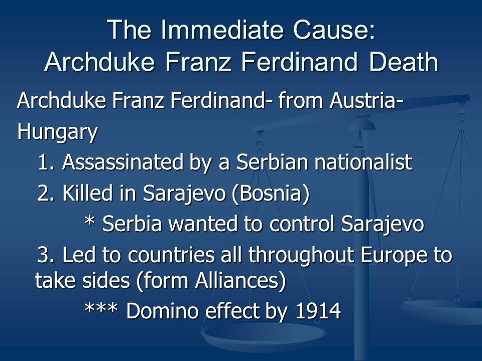 The Immediate Cause: Archduke Franz Ferdinand Death Archduke Franz Ferdinand- from Austria- Hungary 1. Assassinated by a Serbian nationalist 1. Assass