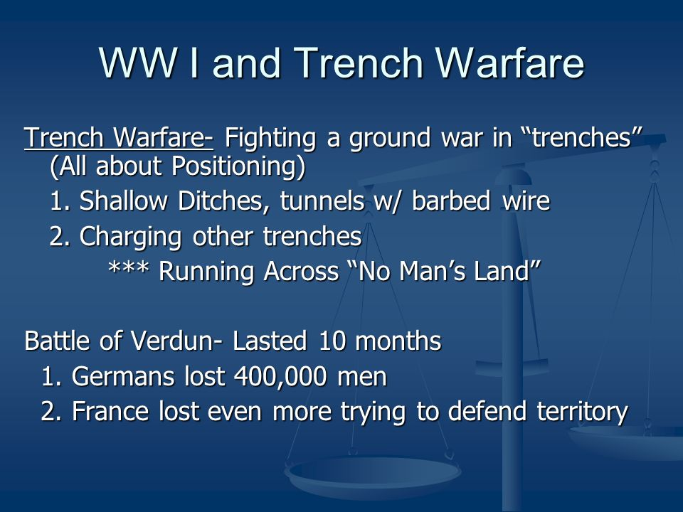 WW I and Trench Warfare Trench Warfare- Fighting a ground war in trenches (All about Positioning) 1. Shallow Ditches, tunnels w/ barbed wire 1. Shallo