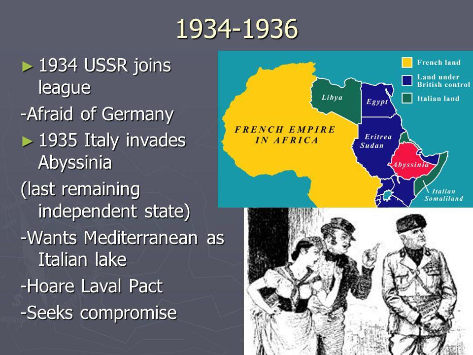 1934-1936 1934 USSR joins league 1934 USSR joins league -Afraid of Germany 1935 Italy invades Abyssinia 1935 Italy invades Abyssinia (last remaining i