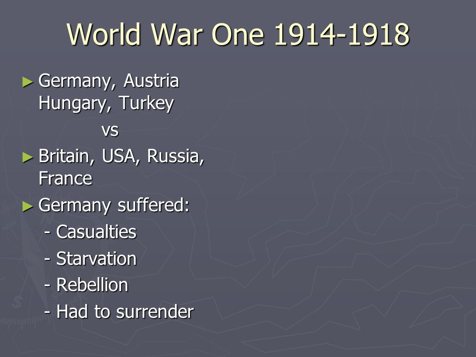 World War One 1914-1918 Germany, Austria Hungary, Turkey Germany, Austria Hungary, Turkey vs vs Britain, USA, Russia, France Britain, USA, Russia, Fra