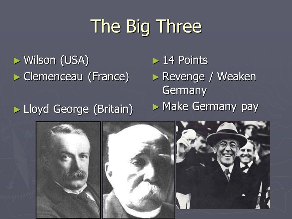 The Big Three Wilson (USA) Wilson (USA) Clemenceau (France) Clemenceau (France) Lloyd George (Britain) Lloyd George (Britain) 14 Points Revenge / Weak