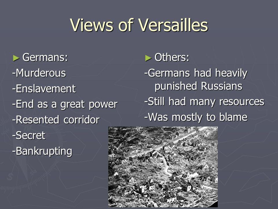 Views of Versailles Germans: Germans:-Murderous-Enslavement -End as a great power -Resented corridor -Secret-Bankrupting Others: -Germans had heavily