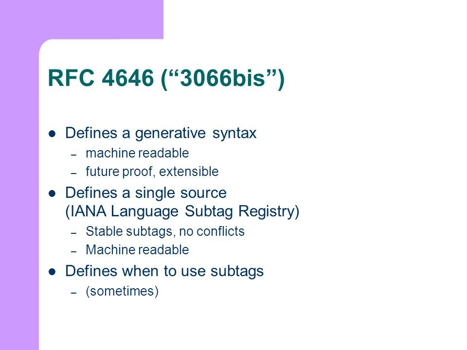 RFC 4646 (3066bis) Defines a generative syntax – machine readable – future proof, extensible Defines a single source (IANA Language Subtag Registry) – Stable subtags, no conflicts – Machine readable Defines when to use subtags – (sometimes)