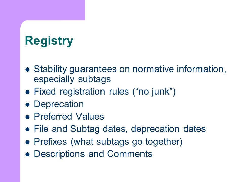 Registry Stability guarantees on normative information, especially subtags Fixed registration rules (no junk) Deprecation Preferred Values File and Subtag dates, deprecation dates Prefixes (what subtags go together) Descriptions and Comments
