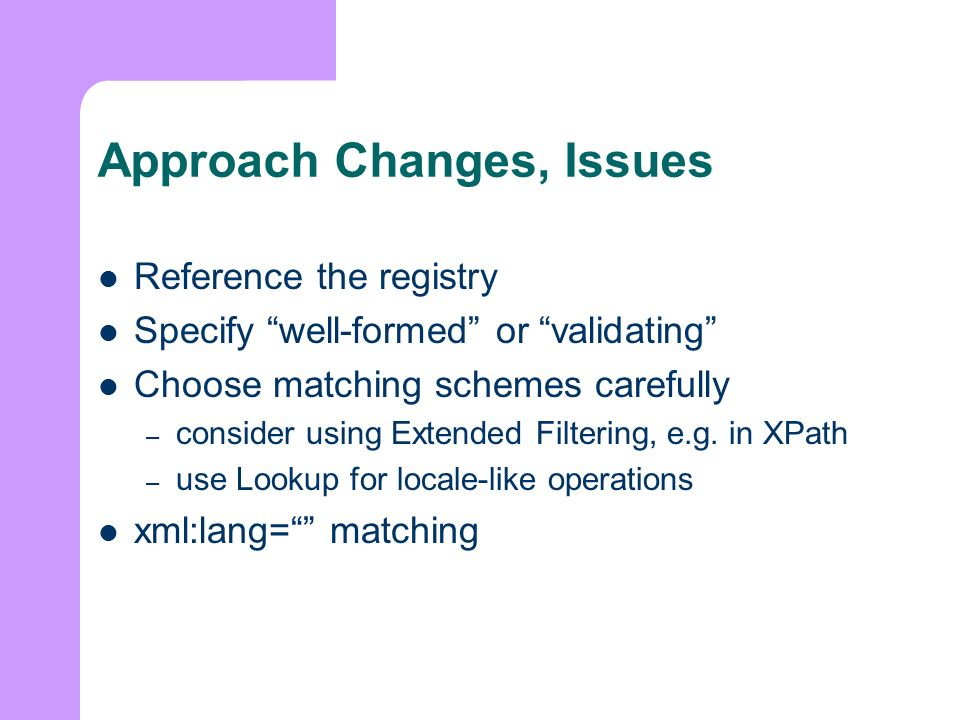 Approach Changes, Issues Reference the registry Specify well-formed or validating Choose matching schemes carefully – consider using Extended Filtering, e.g.