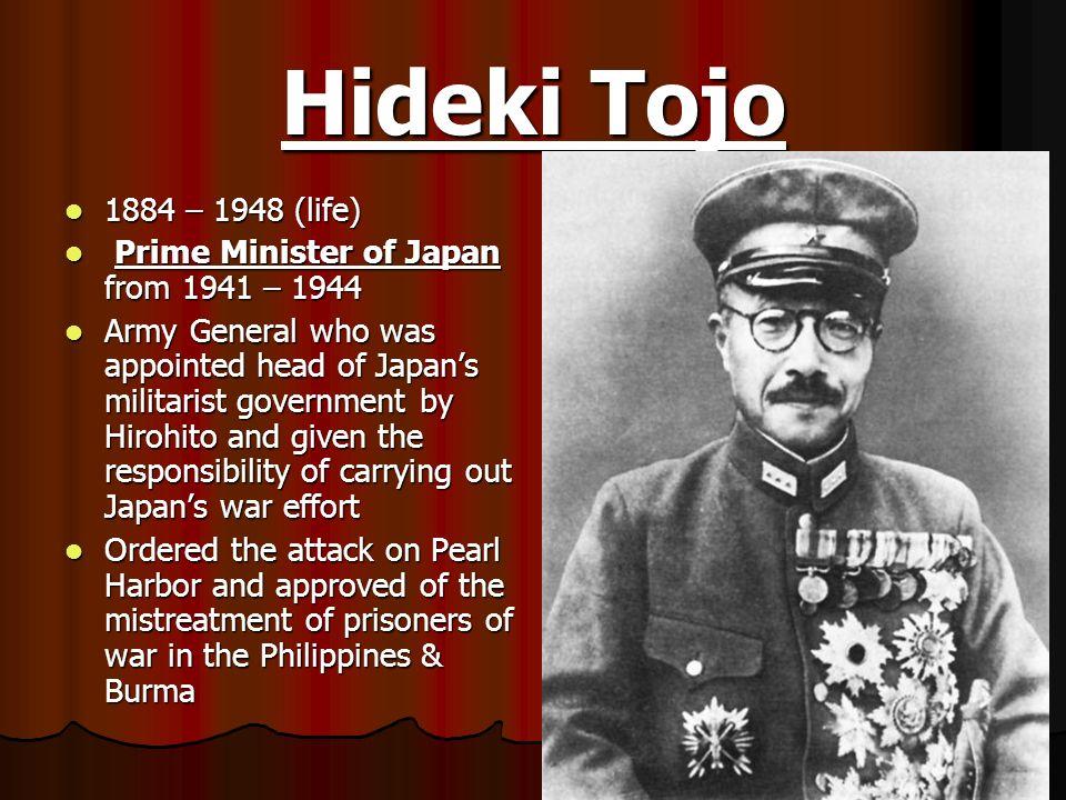 Hideki Tojo 1884 – 1948 (life) 1884 – 1948 (life) Prime Minister of Japan from 1941 – 1944 Prime Minister of Japan from 1941 – 1944 Army General who w