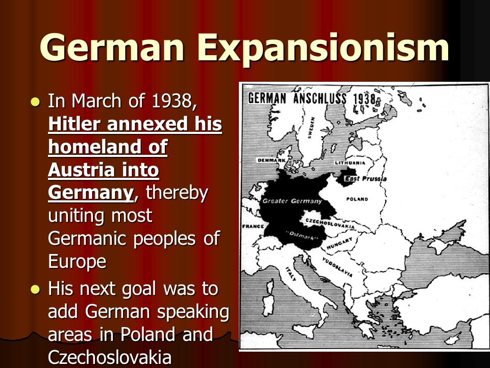 German Expansionism In March of 1938, Hitler annexed his homeland of Austria into Germany, thereby uniting most Germanic peoples of Europe In March of