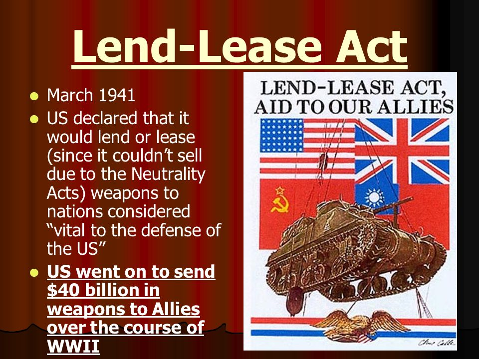 Lend-Lease Act March 1941 US declared that it would lend or lease (since it couldnt sell due to the Neutrality Acts) weapons to nations considered vit