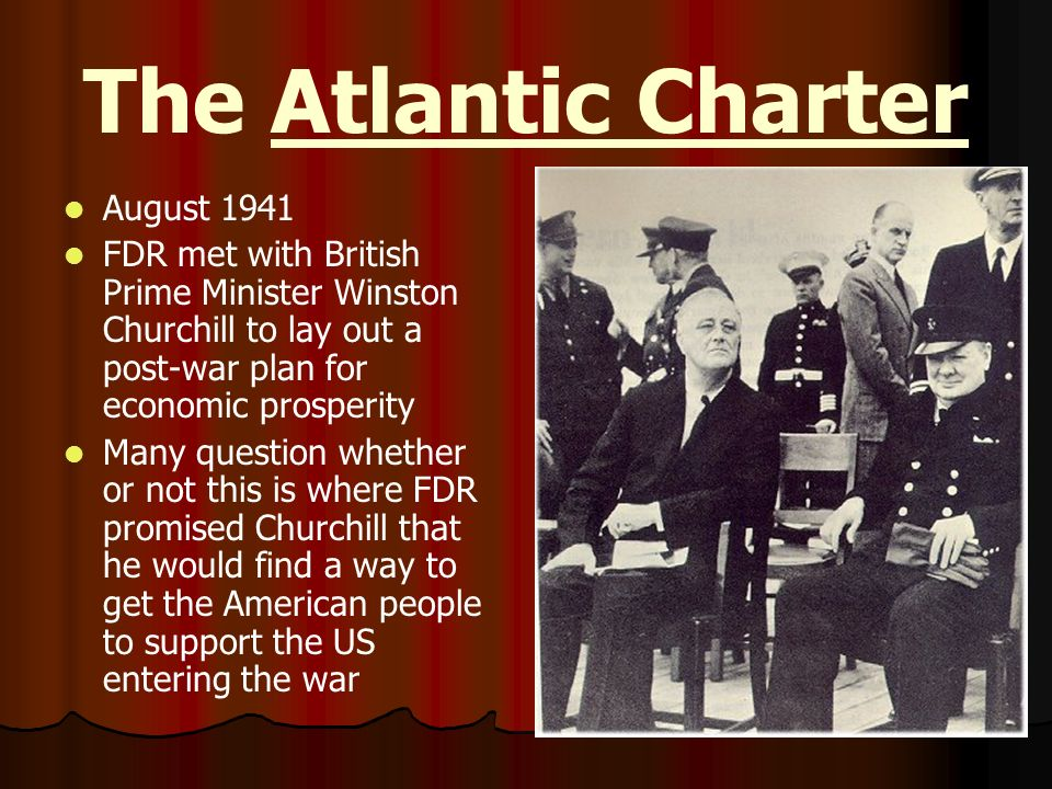 The Atlantic Charter August 1941 FDR met with British Prime Minister Winston Churchill to lay out a post-war plan for economic prosperity Many questio