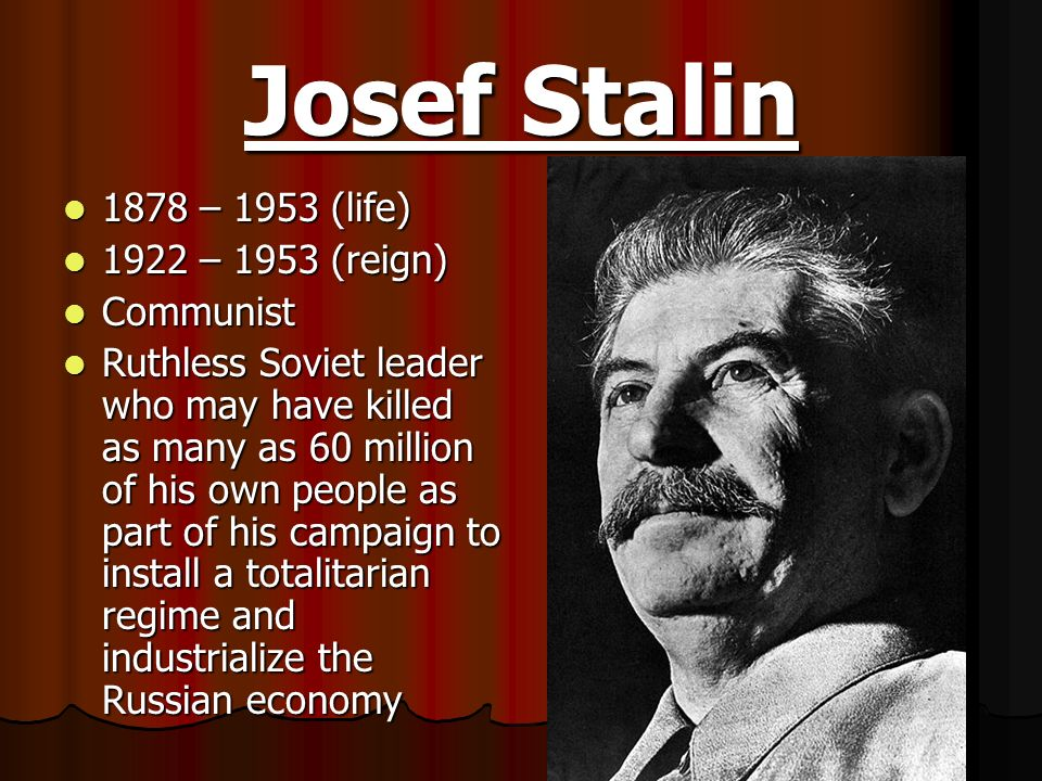 Josef Stalin 1878 – 1953 (life) 1878 – 1953 (life) 1922 – 1953 (reign) 1922 – 1953 (reign) Communist Communist Ruthless Soviet leader who may have kil