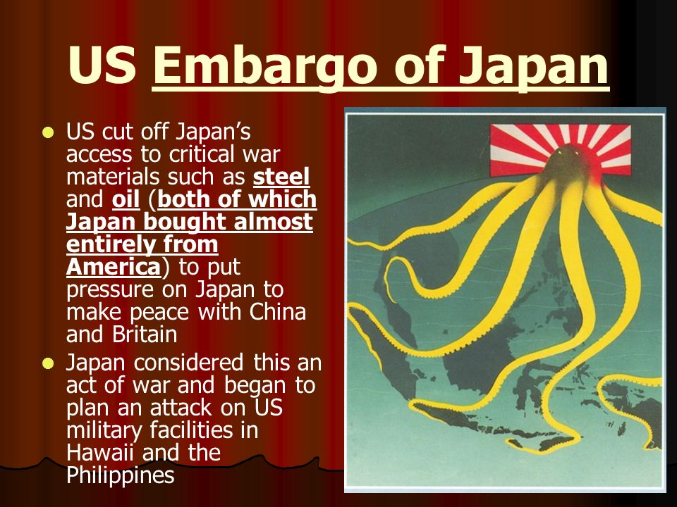 US Embargo of Japan US cut off Japans access to critical war materials such as steel and oil (both of which Japan bought almost entirely from America)
