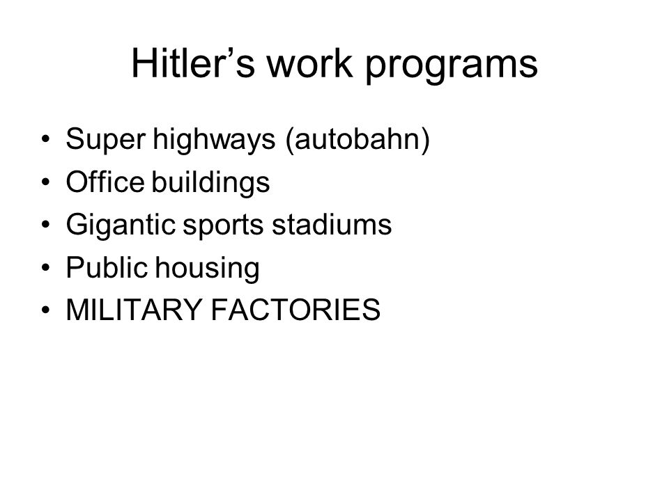Hitlers work programs Super highways (autobahn) Office buildings Gigantic sports stadiums Public housing MILITARY FACTORIES