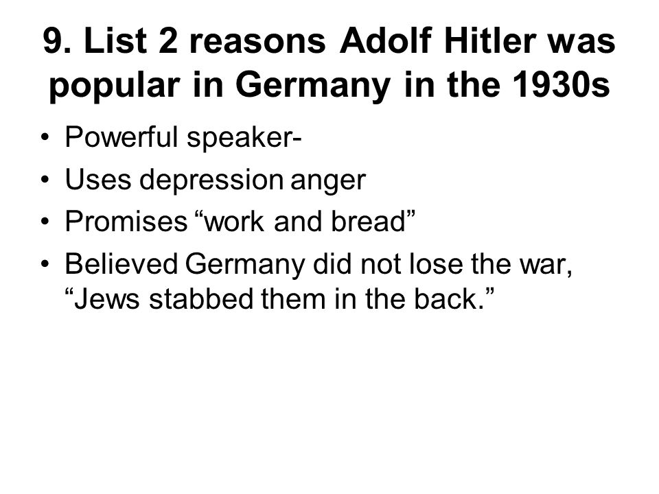 9. List 2 reasons Adolf Hitler was popular in Germany in the 1930s Powerful speaker- Uses depression anger Promises work and bread Believed Germany di
