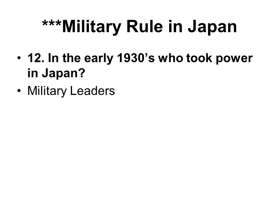 ***Military Rule in Japan 12. In the early 1930s who took power in Japan Military Leaders