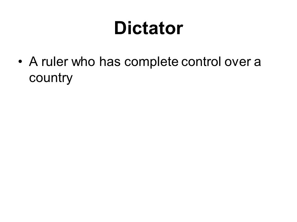Dictator A ruler who has complete control over a country