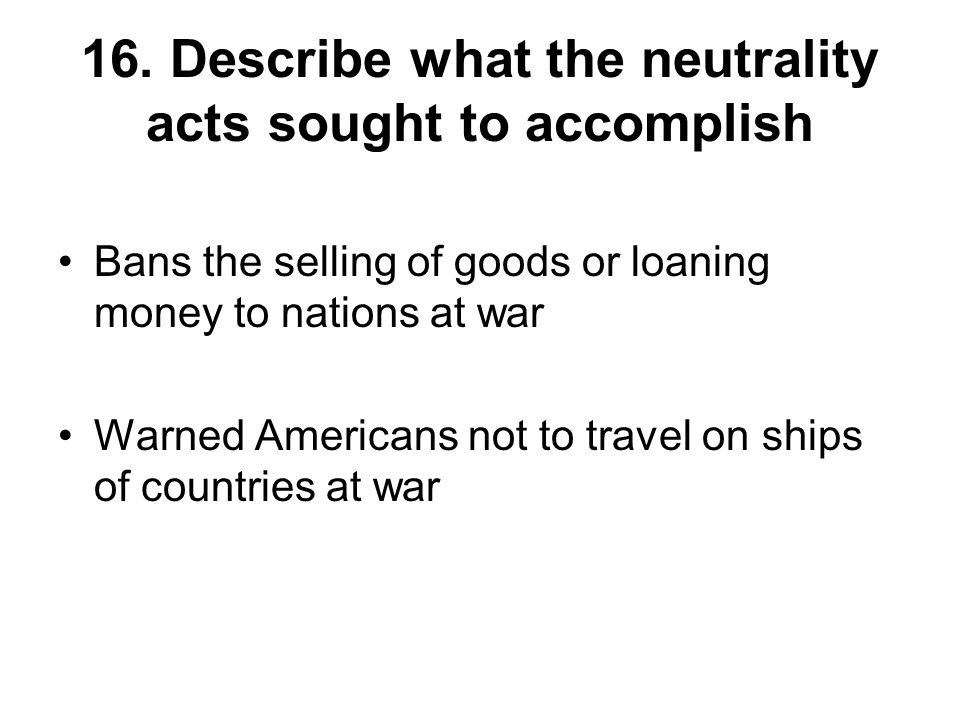 16. Describe what the neutrality acts sought to accomplish Bans the selling of goods or loaning money to nations at war Warned Americans not to travel