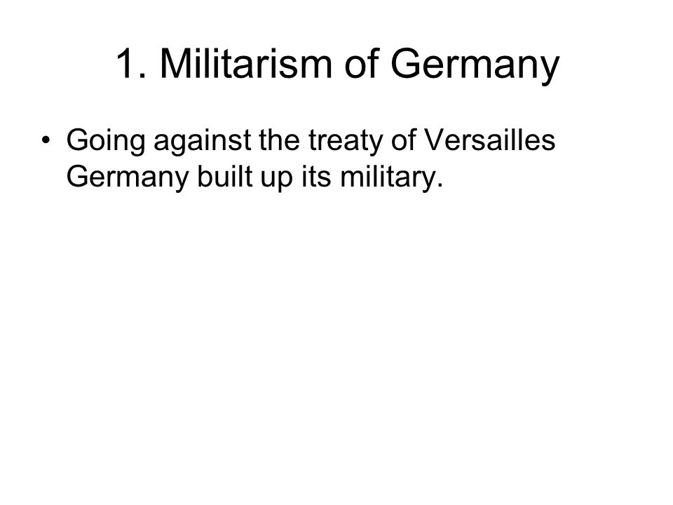 1. Militarism of Germany Going against the treaty of Versailles Germany built up its military.
