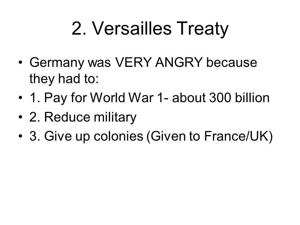 2. Versailles Treaty Germany was VERY ANGRY because they had to: 1.