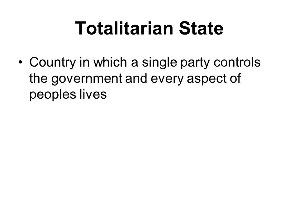 Totalitarian State Country in which a single party controls the government and every aspect of peoples lives