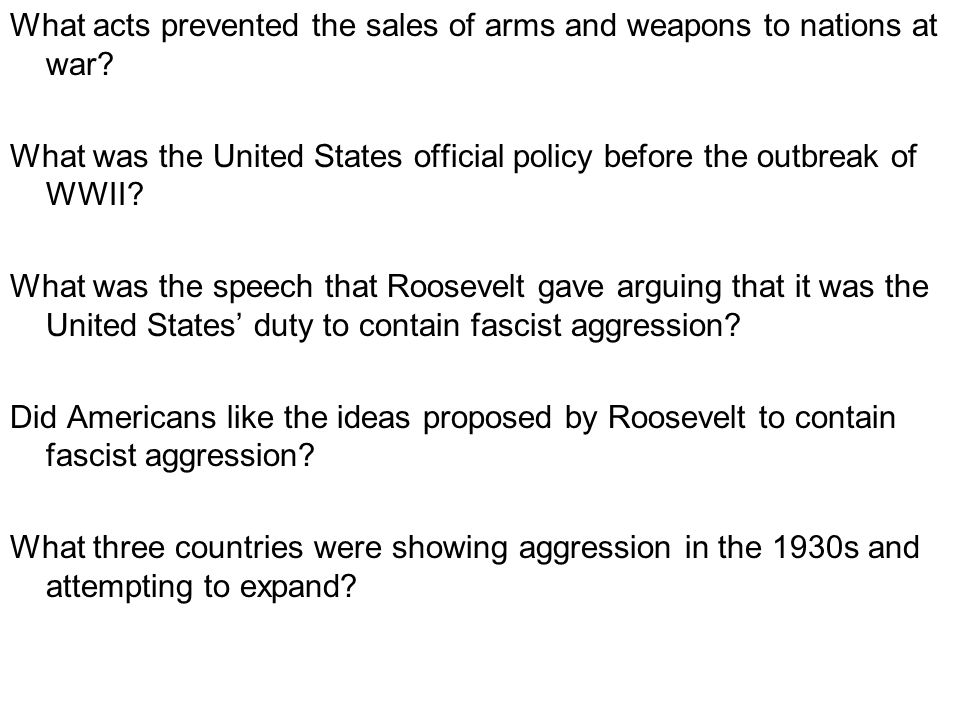 What acts prevented the sales of arms and weapons to nations at war? What was the United States official policy before the outbreak of WWII? What was