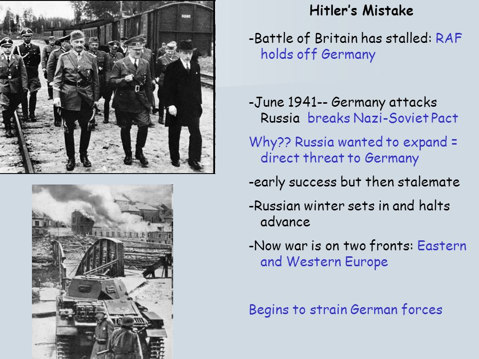 Hitlers Mistake -Battle of Britain has stalled: RAF holds off Germany -June 1941-- Germany attacks Russia breaks Nazi-Soviet Pact Why?? Russia wanted