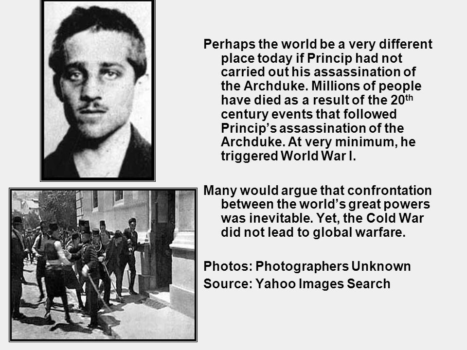 Perhaps the world be a very different place today if Princip had not carried out his assassination of the Archduke. Millions of people have died as a