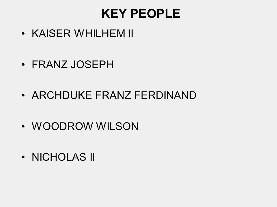 KEY PEOPLE KAISER WHILHEM II FRANZ JOSEPH ARCHDUKE FRANZ FERDINAND WOODROW WILSON NICHOLAS II