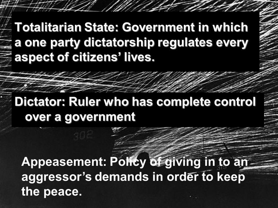 Totalitarian State: Government in which a one party dictatorship regulates every aspect of citizens lives. Dictator: Ruler who has complete control ov