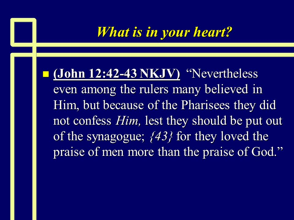 What is in your heart? n (John 12:42-43 NKJV) Nevertheless even among the rulers many believed in Him, but because of the Pharisees they did not confe