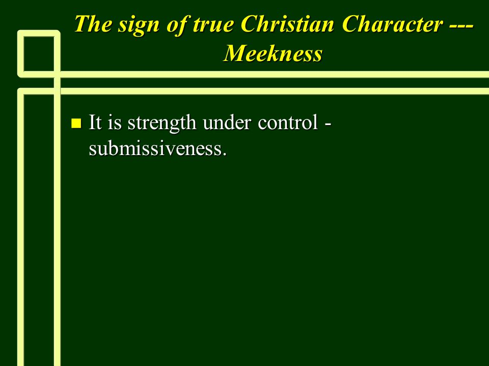 The sign of true Christian Character --- Meekness n It is strength under control submissiveness.