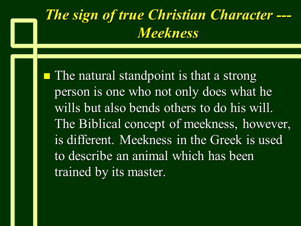 The sign of true Christian Character --- Meekness n The natural standpoint is that a strong person is one who not only does what he wills but also ben