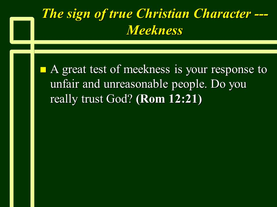The sign of true Christian Character --- Meekness n A great test of meekness is your response to unfair and unreasonable people. Do you really trust G